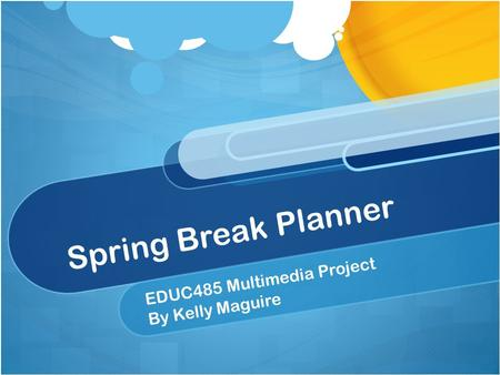 Spring Break Planner EDUC485 Multimedia Project By Kelly Maguire.