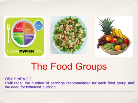 The Food Groups OBJ: 9.NPA.2.2 I will recall the number of servings recommended for each food group and the need for balanced nutrition.