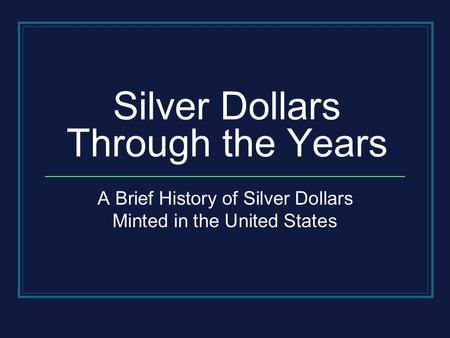 Silver Dollars Through the Years A Brief History of Silver Dollars Minted in the United States.