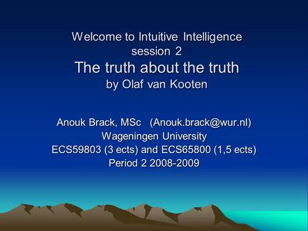 Welcome to Intuitive Intelligence session 2 The truth about the truth by Olaf van Kooten Anouk Brack, MSc Wageningen University ECS59803.