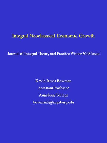 Integral Neoclassical Economic Growth Journal of Integral Theory and Practice Winter 2008 Issue Kevin James Bowman Assistant Professor Augsburg College.