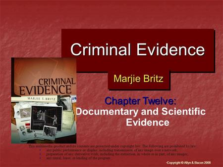 """ Copyright © Allyn & Bacon 2008 Criminal Evidence Chapter Twelve: Documentary and Scientific Evidence This multimedia product and its contents are protected."