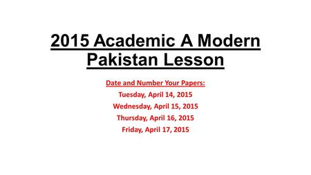 2015 Academic A Modern Pakistan Lesson Date and Number Your Papers: Tuesday, April 14, 2015 Wednesday, April 15, 2015 Thursday, April 16, 2015 Friday,