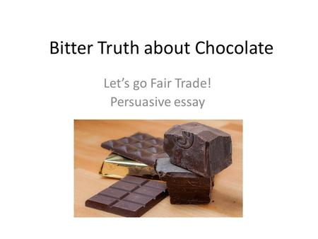Bitter Truth about Chocolate Let's go Fair Trade! Persuasive essay.