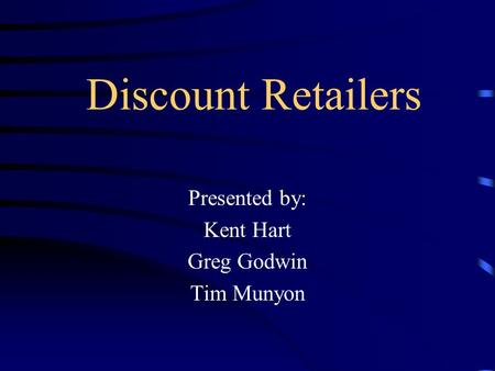 Discount Retailers Presented by: Kent Hart Greg Godwin Tim Munyon.