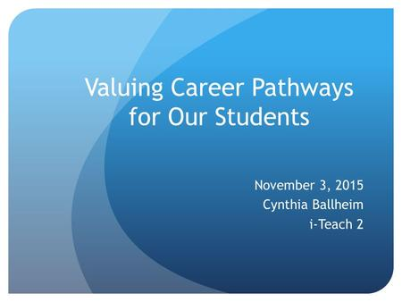 Valuing Career Pathways for Our Students November 3, 2015 Cynthia Ballheim i-Teach 2.