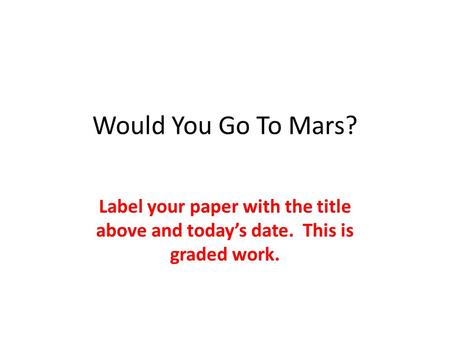 Would You Go To Mars? Label your paper with the title above and today's date. This is graded work.