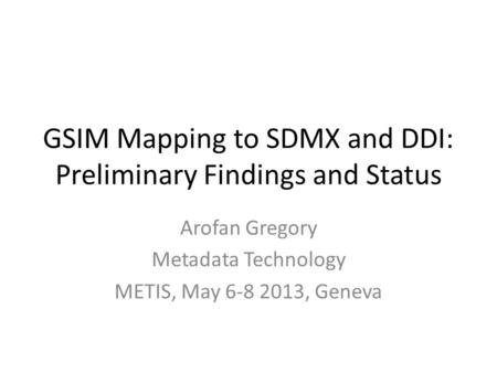 GSIM Mapping to SDMX and DDI: Preliminary Findings and Status Arofan Gregory Metadata Technology METIS, May 6-8 2013, Geneva.