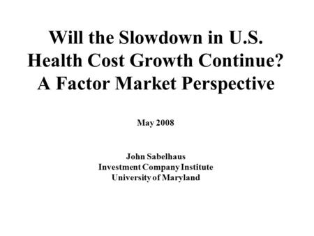 Will the Slowdown in U.S. Health Cost Growth Continue? A Factor Market Perspective May 2008 John Sabelhaus Investment Company Institute University of Maryland.