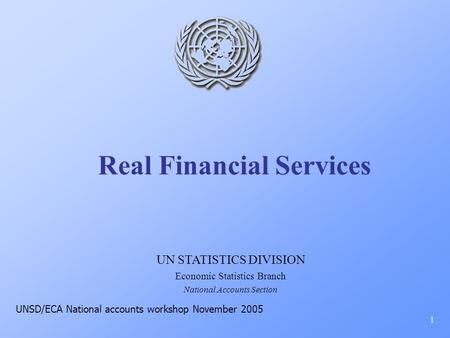 Real Financial Services 1 UN STATISTICS DIVISION Economic Statistics Branch National Accounts Section UNSD/ECA National accounts workshop November 2005.