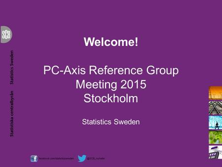 Welcome! PC-Axis Reference Group Meeting 2015 Stockholm Statistics Sweden.
