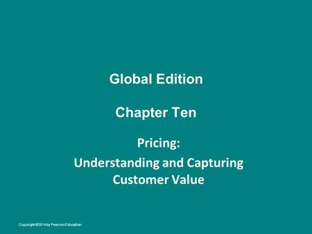 Global Edition Chapter Ten Pricing: Understanding and Capturing Customer Value Copyright ©2014 by Pearson Education.