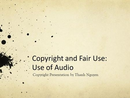 Copyright and Fair Use: Use of Audio Copyright Presentation by Thanh Nguyen.