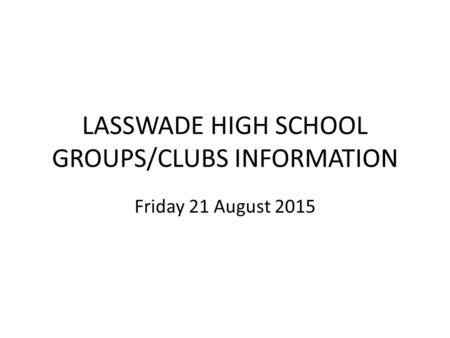 LASSWADE HIGH SCHOOL GROUPS/CLUBS INFORMATION Friday 21 August 2015.