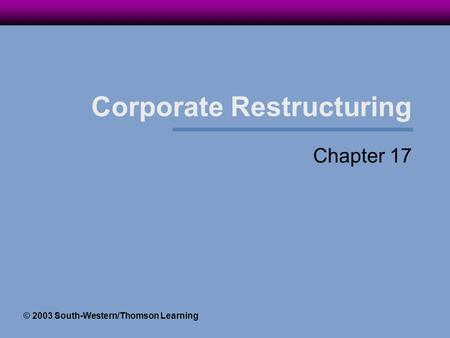 Corporate Restructuring Chapter 17 © 2003 South-Western/Thomson Learning.