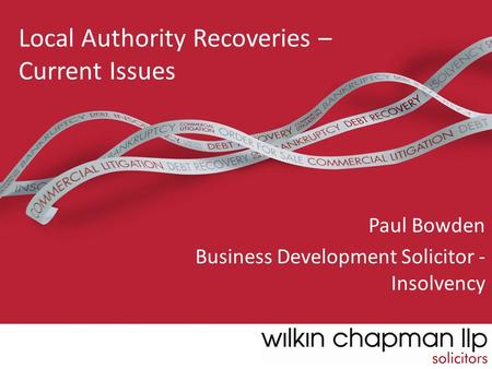 Local Authority Recoveries – Current Issues Paul Bowden Business Development Solicitor - Insolvency.