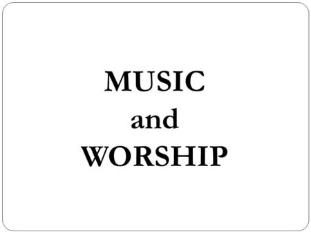 "MUSIC and WORSHIP. ""The study of music and its influence confronts the Christian with a complicated paradox. The less he studies and thinks about music,"