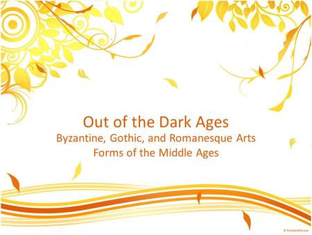 Out of the Dark Ages Byzantine, Gothic, and Romanesque Arts Forms of the Middle Ages.
