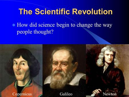 The Scientific Revolution How did science begin to change the way people thought? GalileoCopernicusNewton.