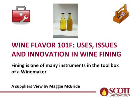 WINE FLAVOR 101F: USES, ISSUES AND INNOVATION IN WINE FINING Fining is one of many instruments in the tool box of a Winemaker A suppliers View by Maggie.