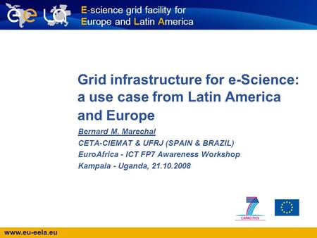 Www.eu-eela.eu E-science grid facility for Europe and Latin America Grid infrastructure for e-Science: a use case from Latin America and Europe Bernard.