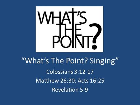 """What's The Point? Singing"" Colossians 3:12-17 Matthew 26:30; Acts 16:25 Revelation 5:9."