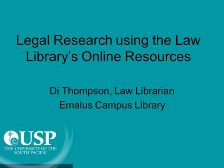 Legal Research using the Law Library's Online Resources Di Thompson, Law Librarian Emalus Campus Library.