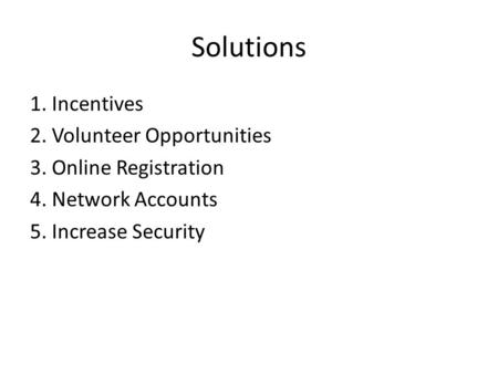 Solutions 1. Incentives 2. Volunteer Opportunities 3. Online Registration 4. Network Accounts 5. Increase Security.
