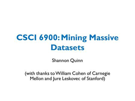 CSCI 6900: Mining Massive Datasets Shannon Quinn (with thanks to William Cohen of Carnegie Mellon and Jure Leskovec of Stanford)