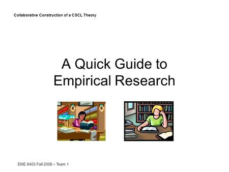 A Quick Guide to Empirical Research Collaborative Construction of a CSCL Theory EME 6403 Fall 2008 – Team 1.