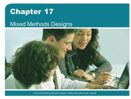 Power Point Slides by Ronald J. Shope in collaboration with John W. Creswell Chapter 17 Mixed Methods Designs.