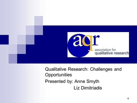 1 Qualitative Research: Challenges and Opportunities Presented by: Anne Smyth Liz Dimitriadis.