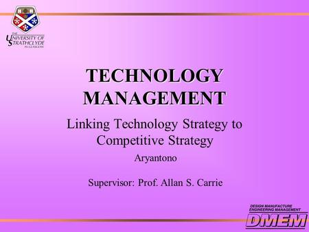 TECHNOLOGY MANAGEMENT Linking Technology Strategy to Competitive Strategy Aryantono Supervisor: Prof. Allan S. Carrie.