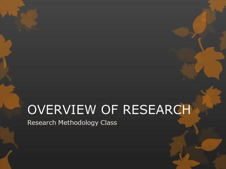 OVERVIEW OF RESEARCH Research Methodology Class. Contents:  Concepts of research  The need for research  Types of research  Steps in conducting research.