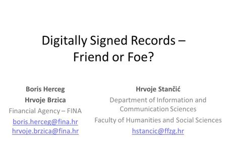 Digitally Signed Records – Friend or Foe? Boris Herceg Hrvoje Brzica Financial Agency – FINA  Hrvoje Stančić.