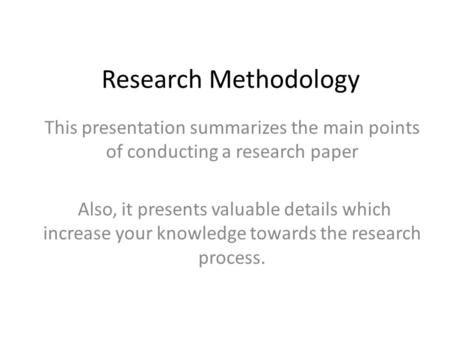 Research Methodology This presentation summarizes the main points <strong>of</strong> conducting a research paper Also, it presents valuable details which increase your.