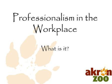 "What is it? Professionalism in the Workplace. "" A professional is a person who can do his best at a time when he doesn't particularly feel like it."" (Alistair."