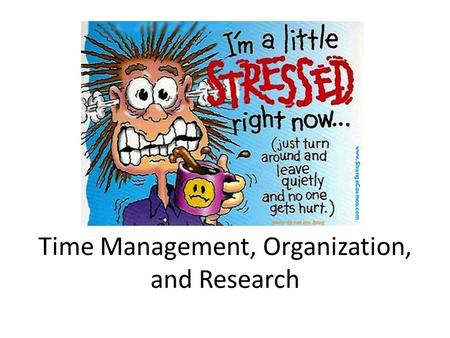 Time Management, Organization, and Research. Objectives Clarify participant objectives Recognize signs of chronic disorganization Learn to clear your.