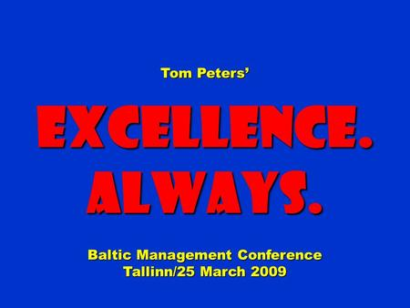 Tom Peters' Excellence.Always. Baltic Management Conference Tallinn/25 March 2009.