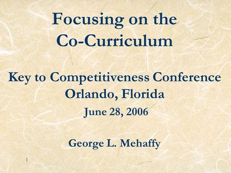 Focusing on the Co-Curriculum Key to Competitiveness Conference Orlando, Florida June 28, 2006 George L. Mehaffy 1.