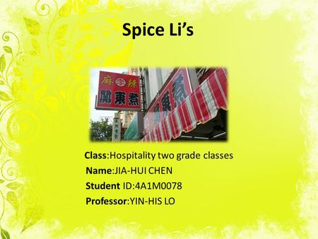 Spice Li's Class:Hospitality two grade classes Name:JIA-HUI CHEN Student ID:4A1M0078 Professor:YIN-HIS LO.