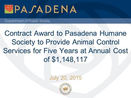 Department of Public Works Contract Award to Pasadena Humane Society to Provide Animal Control Services for Five Years at Annual Cost of $1,148,117 July.