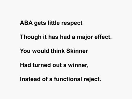 ABA gets little respect Though it has had a major effect. You would think Skinner Had turned out a winner, Instead of a functional reject.