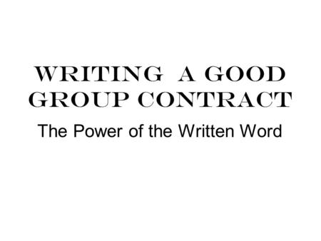WRITING A GOOD GROUP CONTRACT The Power of the Written Word.