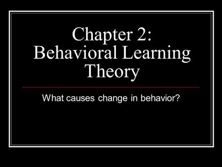 Chapter 2: Behavioral Learning Theory What causes change in behavior?