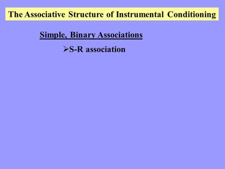 The Associative Structure of Instrumental Conditioning Simple, Binary Associations  S-R association.