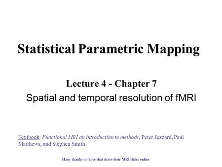 Statistical Parametric Mapping Lecture 4 - Chapter 7 Spatial and temporal resolution of fMRI Textbook: Functional MRI an introduction to methods, Peter.