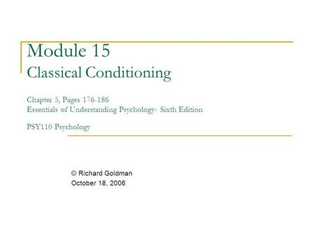 Module 15 Classical Conditioning Chapter 5, Pages 176-186 Essentials of Understanding Psychology- Sixth Edition PSY110 Psychology © Richard Goldman October.