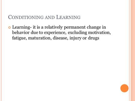 C ONDITIONING AND L EARNING Learning- it is a relatively permanent change in behavior due to experience, excluding motivation, fatigue, maturation, disease,