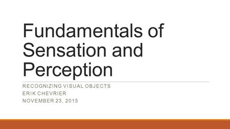 Fundamentals of Sensation and Perception RECOGNIZING VISUAL OBJECTS ERIK CHEVRIER NOVEMBER 23, 2015.